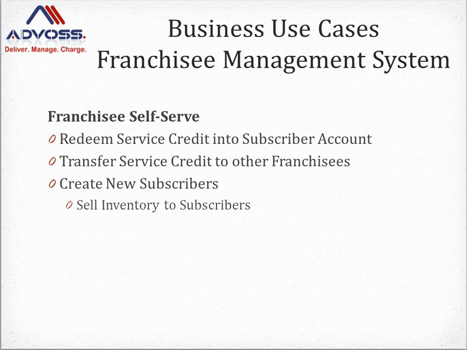 Franchisee Self-Serve 0 Redeem Service Credit into Subscriber Account 0 Transfer Service Credit to other Franchisees 0 Create New Subscribers 0 Sell Inventory to Subscribers Business Use Cases Franchisee Management System