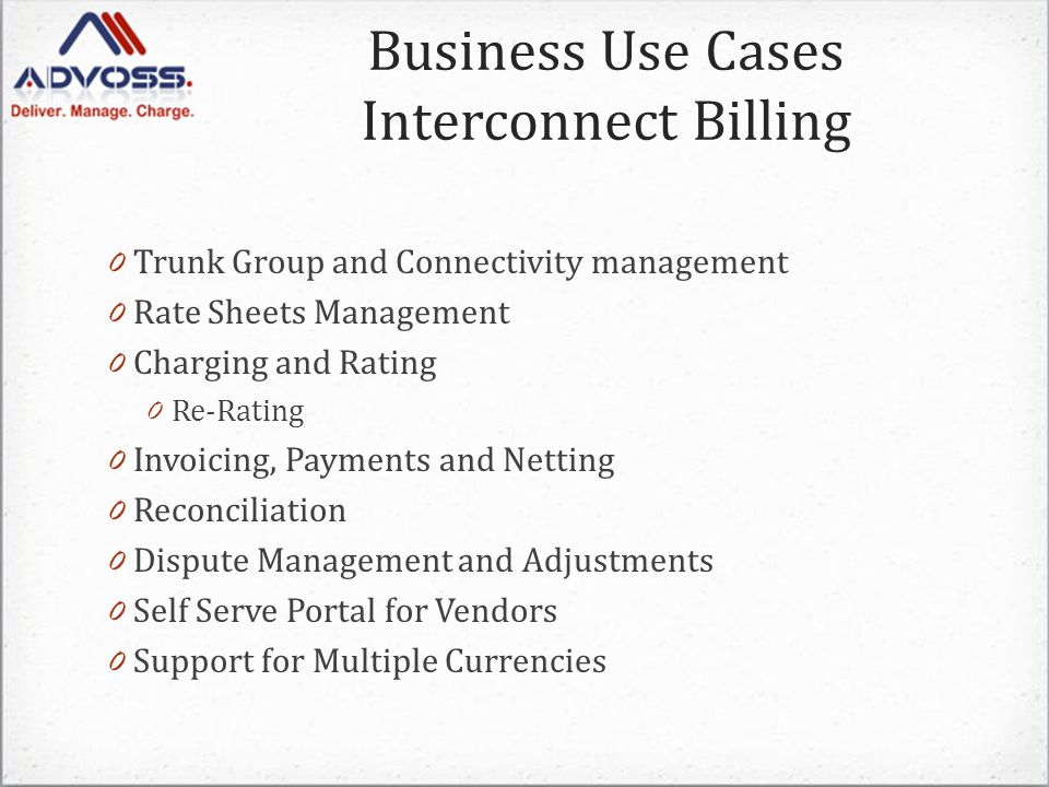 0 Trunk Group and Connectivity management 0 Rate Sheets Management 0 Charging and Rating 0 Re-Rating 0 Invoicing, Payments and Netting 0 Reconciliation 0 Dispute Management and Adjustments 0 Self Serve Portal for Vendors 0 Support for Multiple Currencies Business Use Cases Interconnect Billing