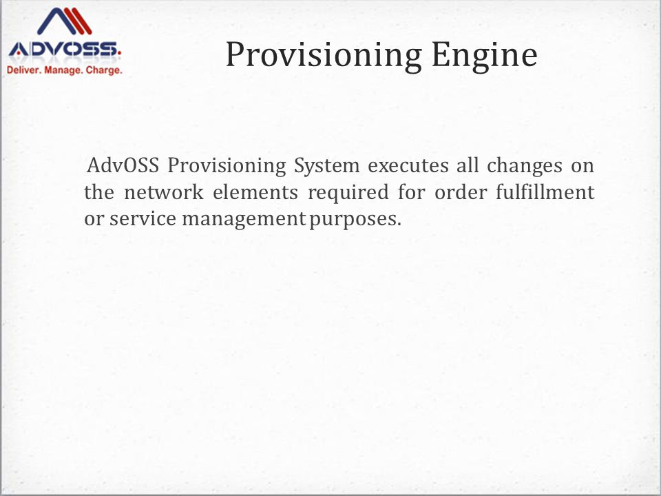Provisioning Engine AdvOSS Provisioning System executes all changes on the network elements required for order fulfillment or service management purposes.