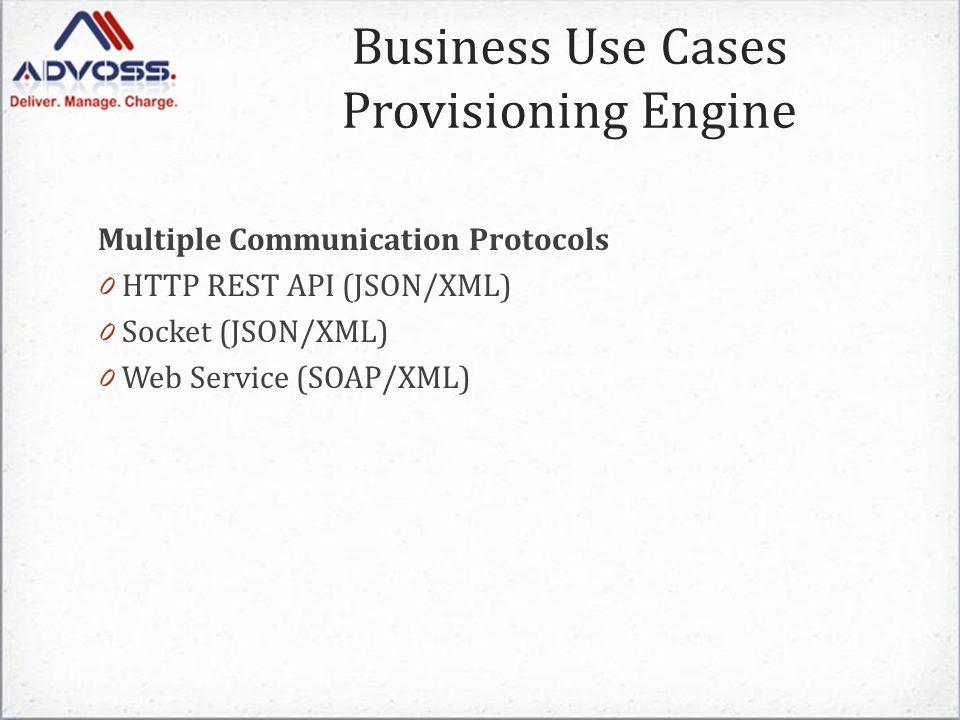 Business Use Cases Provisioning Engine Multiple Communication Protocols 0 HTTP REST API (JSON/XML) 0 Socket (JSON/XML) 0 Web Service (SOAP/XML)