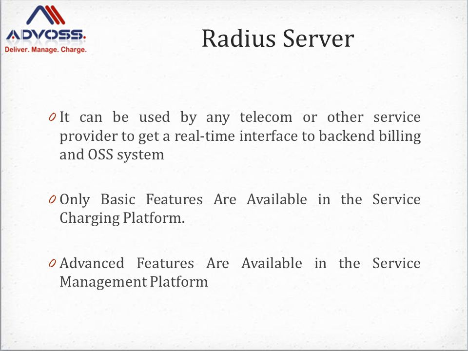 Radius Server 0 It can be used by any telecom or other service provider to get a real-time interface to backend billing and OSS system 0 Only Basic Features Are Available in the Service Charging Platform.