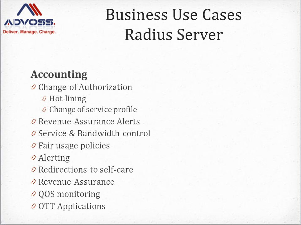 Accounting 0 Change of Authorization 0 Hot-lining 0 Change of service profile 0 Revenue Assurance Alerts 0 Service & Bandwidth control 0 Fair usage policies 0 Alerting 0 Redirections to self-care 0 Revenue Assurance 0 QOS monitoring 0 OTT Applications Business Use Cases Radius Server