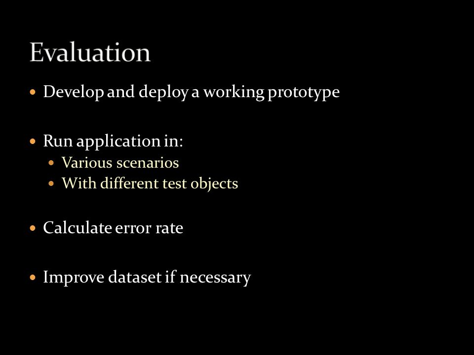 Develop and deploy a working prototype Run application in: Various scenarios With different test objects Calculate error rate Improve dataset if necessary