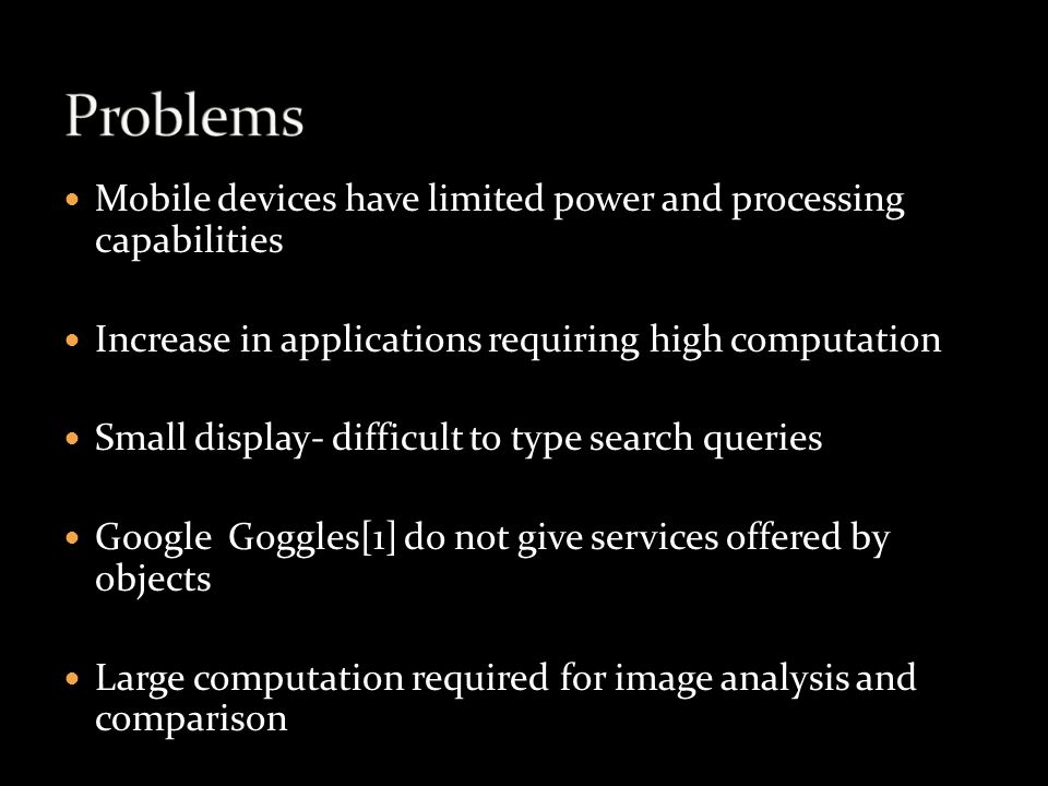 Mobile devices have limited power and processing capabilities Increase in applications requiring high computation Small display- difficult to type search queries Google Goggles[1] do not give services offered by objects Large computation required for image analysis and comparison