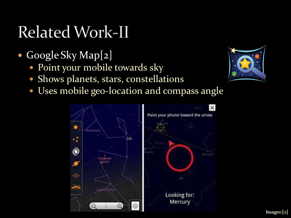 Google Sky Map[2] Point your mobile towards sky Shows planets, stars, constellations Uses mobile geo-location and compass angle Images:[2]