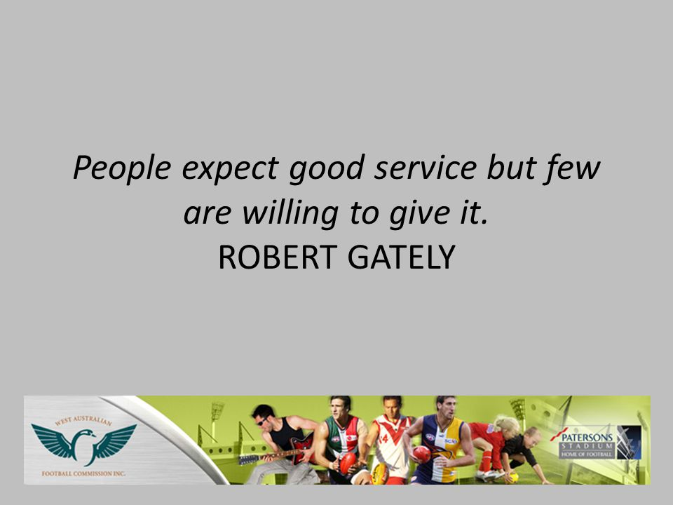 People expect good service but few are willing to give it. ROBERT GATELY