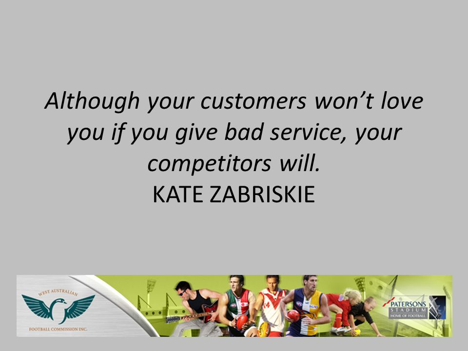 Although your customers wont love you if you give bad service, your competitors will.