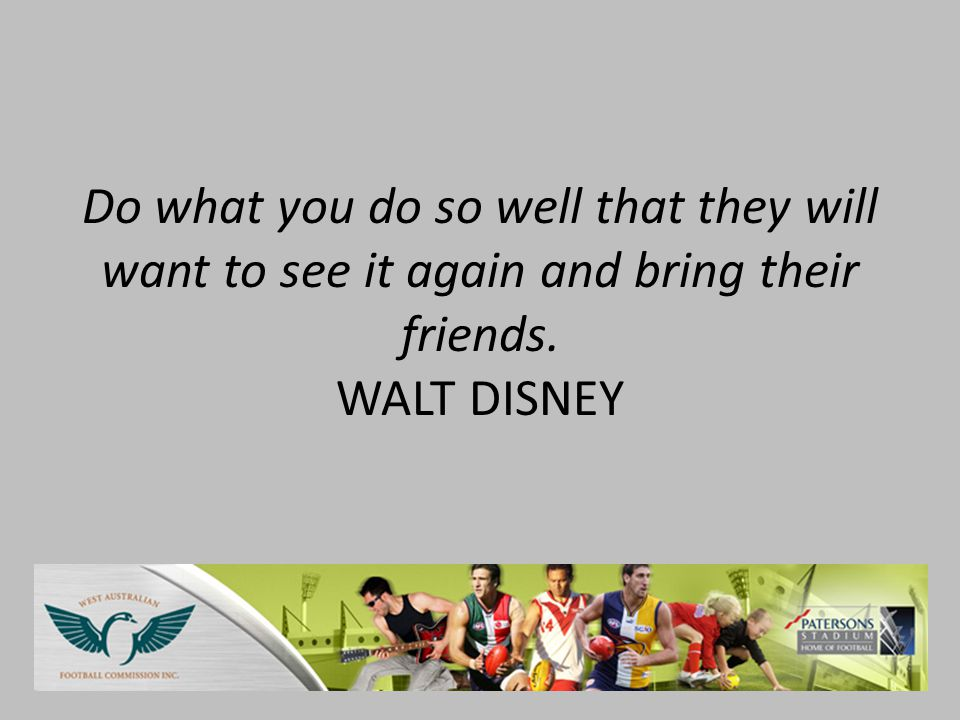 Do what you do so well that they will want to see it again and bring their friends. WALT DISNEY