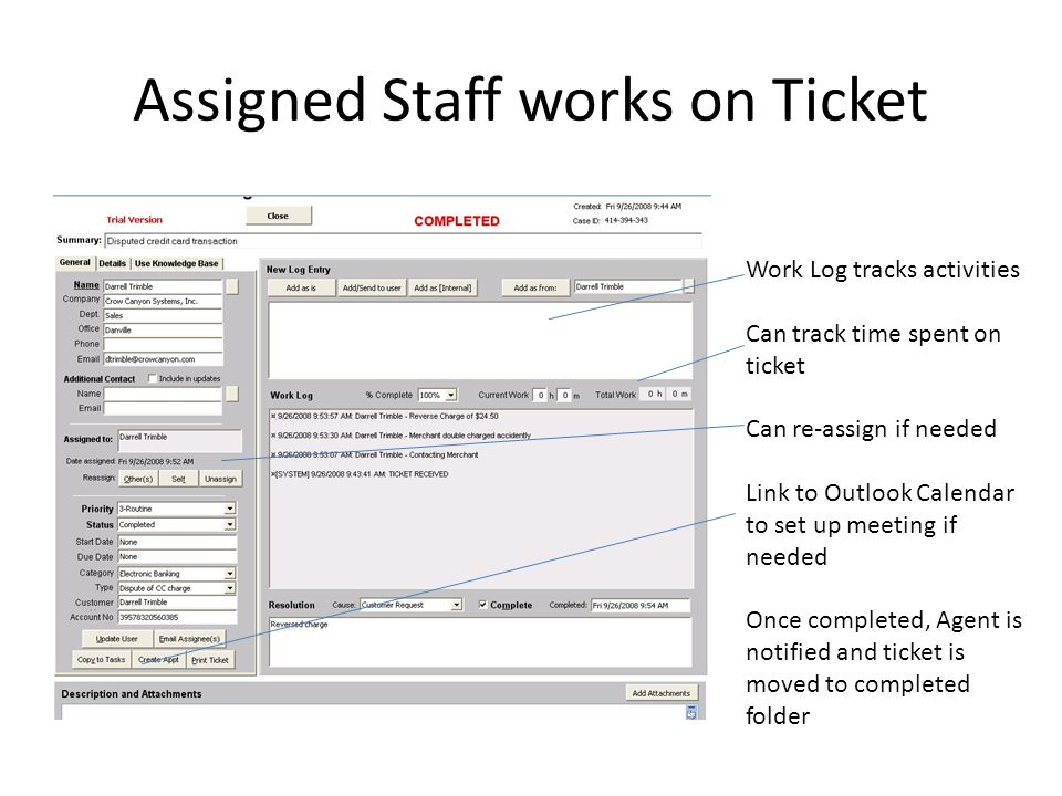 Assigned Staff works on Ticket Work Log tracks activities Can track time spent on ticket Can re-assign if needed Link to Outlook Calendar to set up meeting if needed Once completed, Agent is notified and ticket is moved to completed folder
