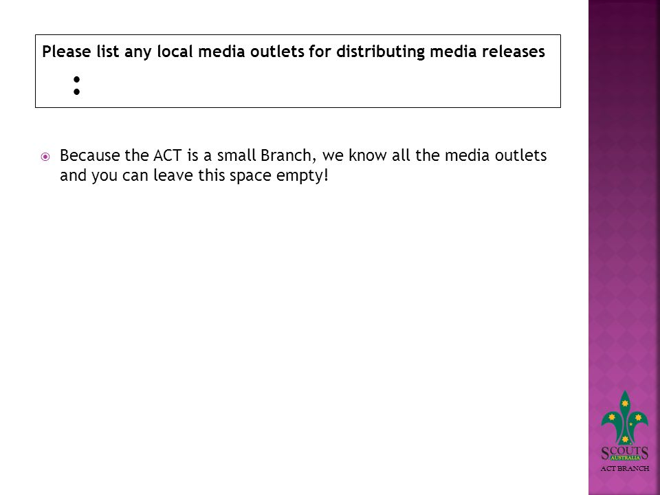 ACT BRANCH Please list any local media outlets for distributing media releases Because the ACT is a small Branch, we know all the media outlets and you can leave this space empty!