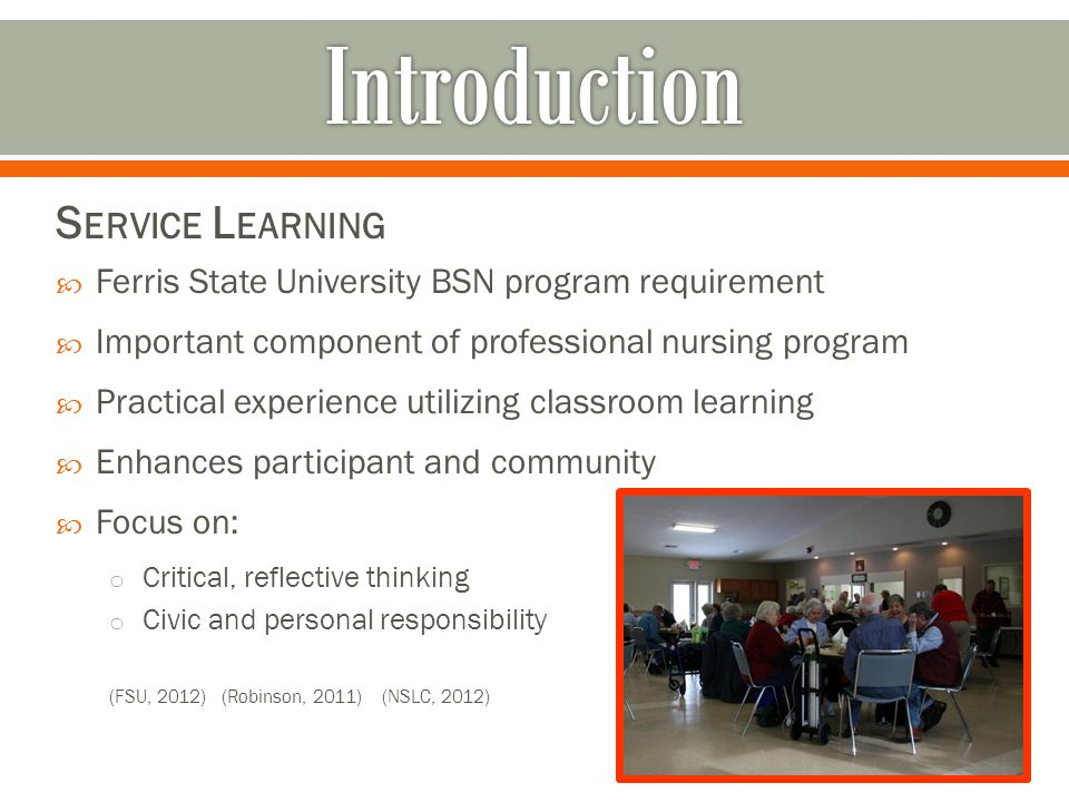 S ERVICE L EARNING Ferris State University BSN program requirement Important component of professional nursing program Practical experience utilizing classroom learning Enhances participant and community Focus on: o Critical, reflective thinking o Civic and personal responsibility (FSU, 2012) (Robinson, 2011) (NSLC, 2012)