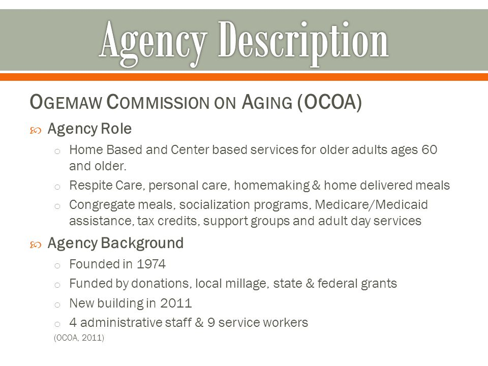 Agency Mission To promote the health, welfare & independence of senior citizens in Ogemaw County (OCOA, 2011)