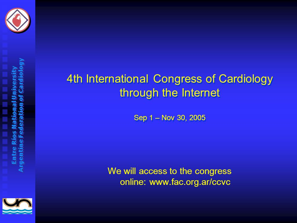 Entre Ríos National University Argentine Federation of Cardiology 4th International Congress of Cardiology through the Internet Sep 1 – Nov 30, 2005 We will access to the congress online: www.fac.org.ar/ccvc