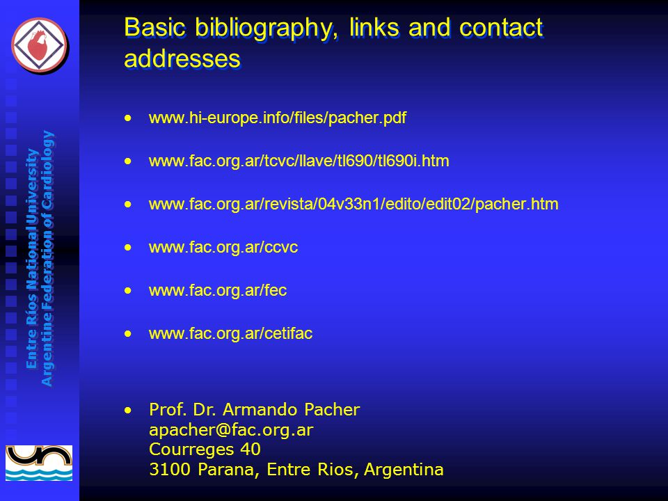 Entre Ríos National University Argentine Federation of Cardiology Basic bibliography, links and contact addresses www.hi-europe.info/files/pacher.pdf www.fac.org.ar/tcvc/llave/tl690/tl690i.htm www.fac.org.ar/revista/04v33n1/edito/edit02/pacher.htm www.fac.org.ar/ccvc www.fac.org.ar/fec www.fac.org.ar/cetifac Prof.