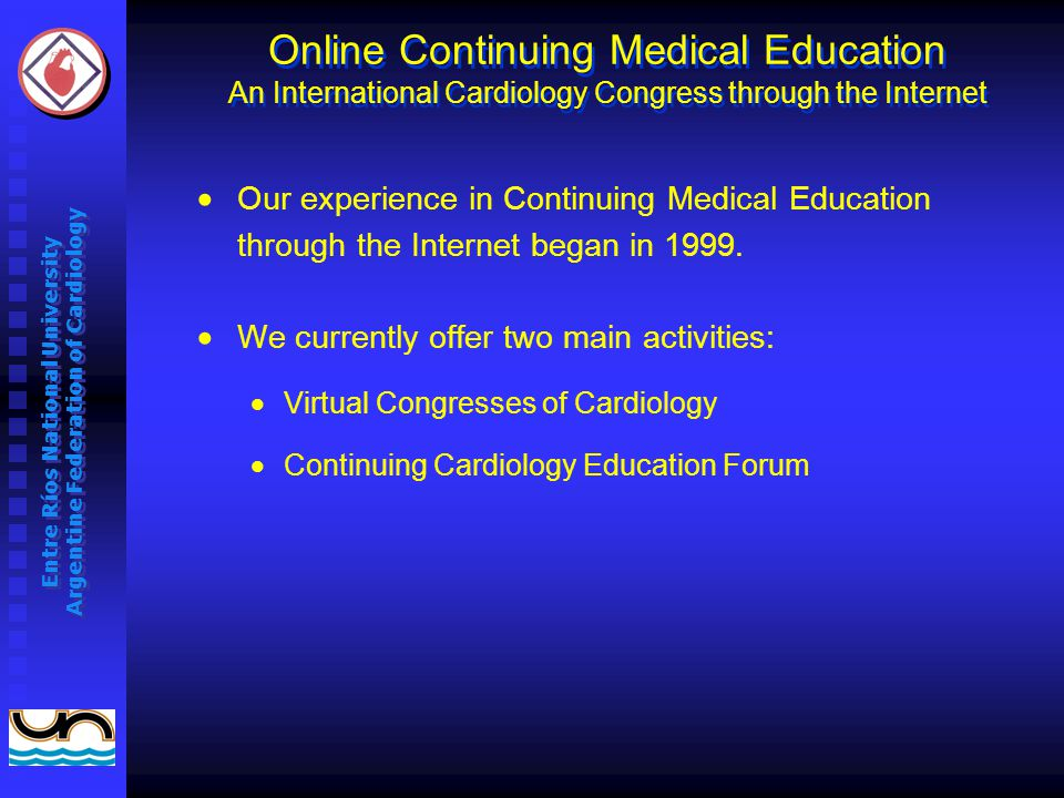 Entre Ríos National University Argentine Federation of Cardiology Online Continuing Medical Education An International Cardiology Congress through the Internet Our experience in Continuing Medical Education through the Internet began in 1999.