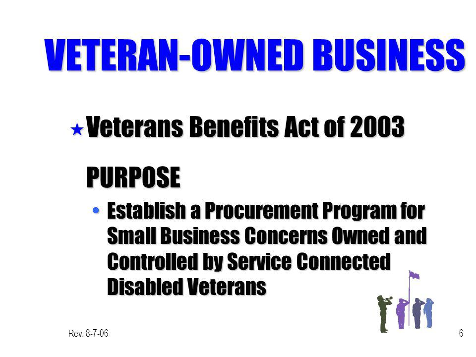 Rev. 8-7-066 VETERAN-OWNED BUSINESS « Veterans Benefits Act of 2003 PURPOSE Establish a Procurement Program for Small Business Concerns Owned and Cont