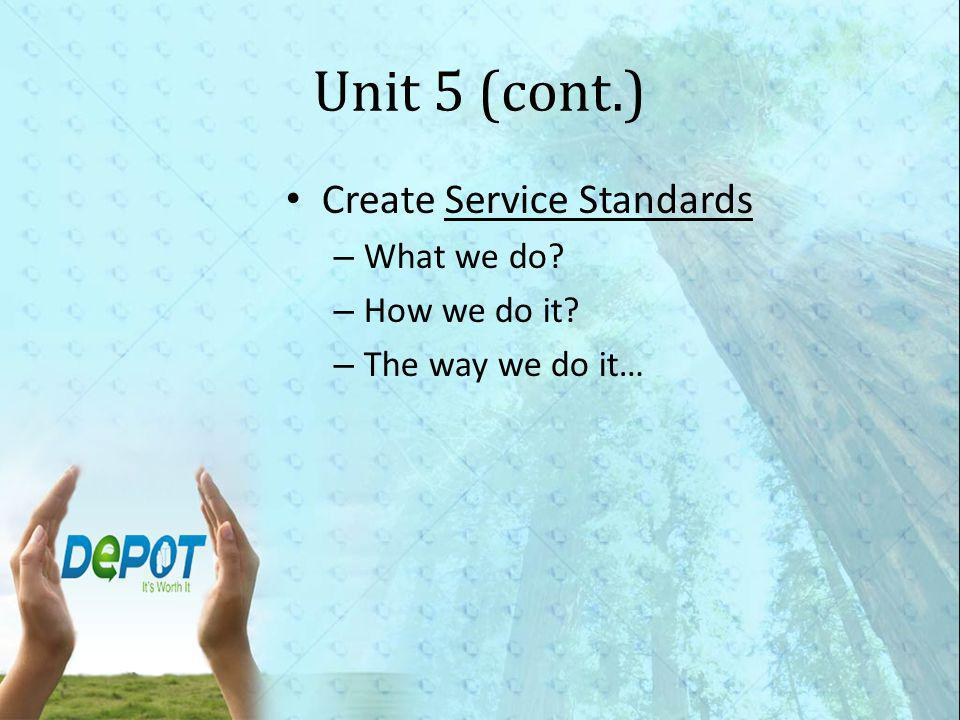 Unit 5 (cont.) Create Service Standards – What we do – How we do it – The way we do it…