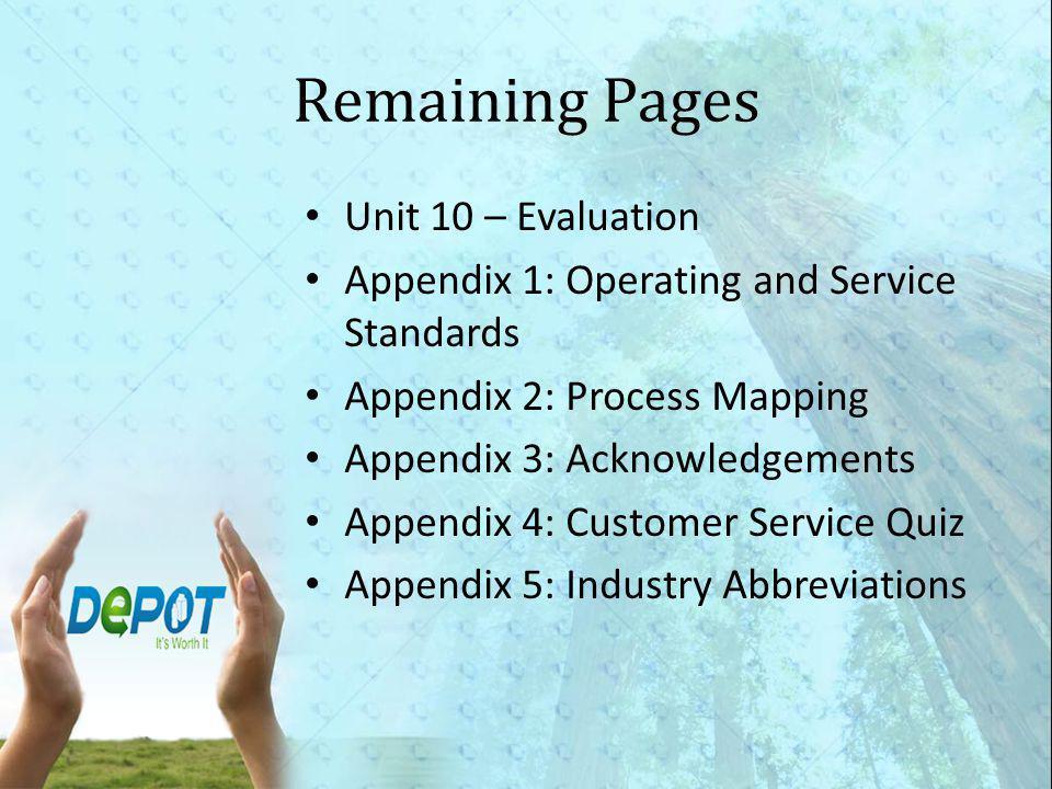 Remaining Pages Unit 10 – Evaluation Appendix 1: Operating and Service Standards Appendix 2: Process Mapping Appendix 3: Acknowledgements Appendix 4: Customer Service Quiz Appendix 5: Industry Abbreviations