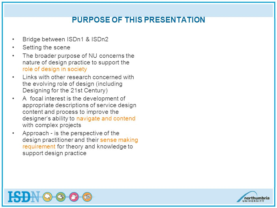 PURPOSE OF THIS PRESENTATION Bridge between ISDn1 & ISDn2 Setting the scene The broader purpose of NU concerns the nature of design practice to support the role of design in society Links with other research concerned with the evolving role of design (including Designing for the 21st Century) A focal interest is the development of appropriate descriptions of service design content and process to improve the designers ability to navigate and contend with complex projects Approach - is the perspective of the design practitioner and their sense making requirement for theory and knowledge to support design practice