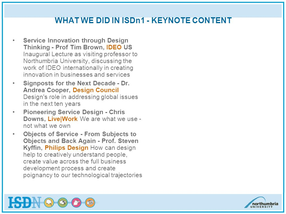 WHAT WE DID IN ISDn1 - KEYNOTE CONTENT Service Innovation through Design Thinking - Prof Tim Brown, IDEO US Inaugural Lecture as visiting professor to Northumbria University, discussing the work of IDEO internationally in creating innovation in businesses and services Signposts for the Next Decade - Dr.