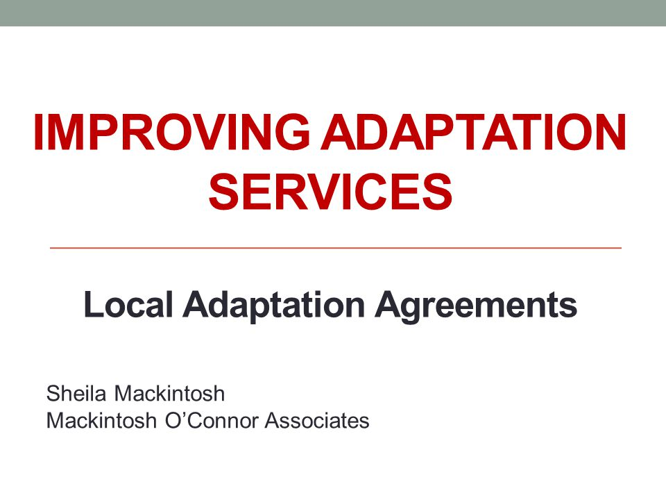 IMPROVING ADAPTATION SERVICES Local Adaptation Agreements Sheila Mackintosh Mackintosh OConnor Associates