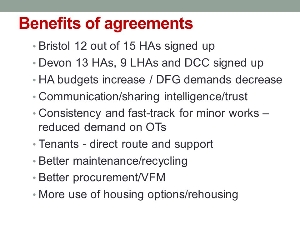Benefits of agreements Bristol 12 out of 15 HAs signed up Devon 13 HAs, 9 LHAs and DCC signed up HA budgets increase / DFG demands decrease Communication/sharing intelligence/trust Consistency and fast-track for minor works – reduced demand on OTs Tenants - direct route and support Better maintenance/recycling Better procurement/VFM More use of housing options/rehousing
