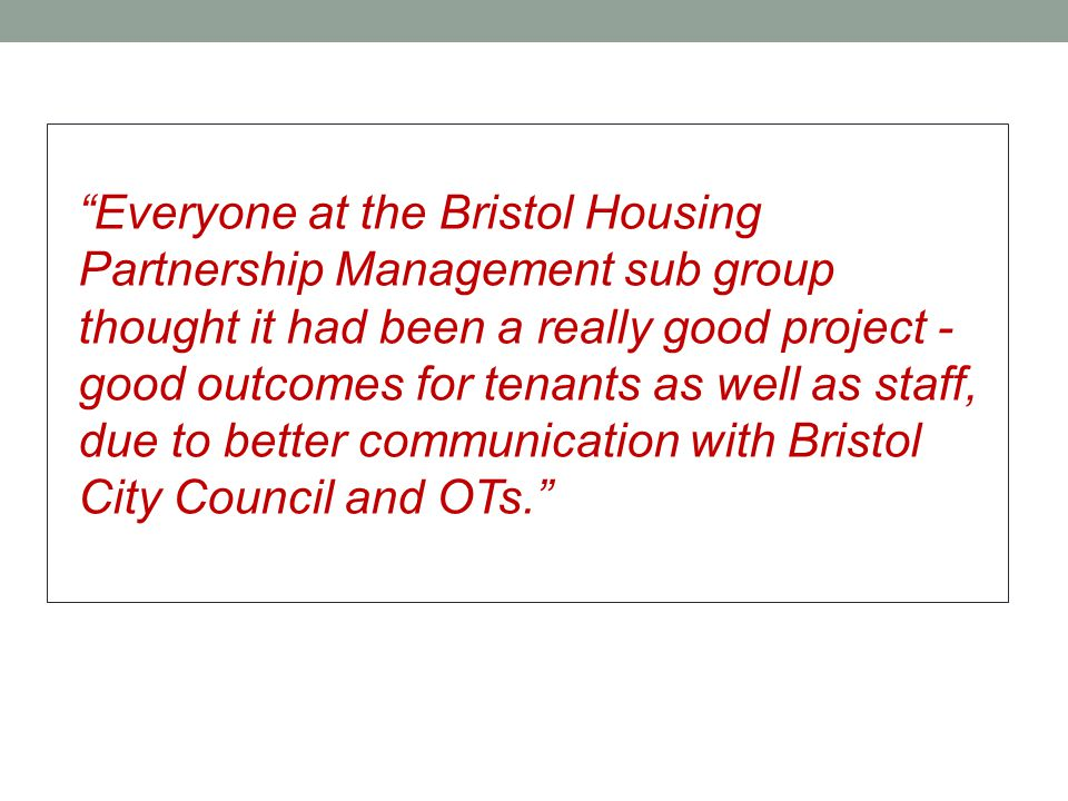 Everyone at the Bristol Housing Partnership Management sub group thought it had been a really good project - good outcomes for tenants as well as staff, due to better communication with Bristol City Council and OTs.