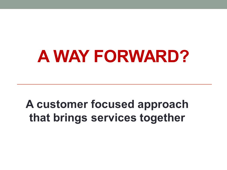 A WAY FORWARD? A customer focused approach that brings services together