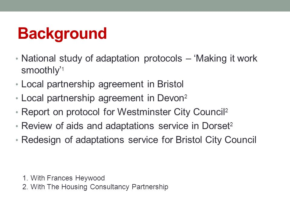 Background National study of adaptation protocols – Making it work smoothly 1 Local partnership agreement in Bristol Local partnership agreement in Devon 2 Report on protocol for Westminster City Council 2 Review of aids and adaptations service in Dorset 2 Redesign of adaptations service for Bristol City Council 1.