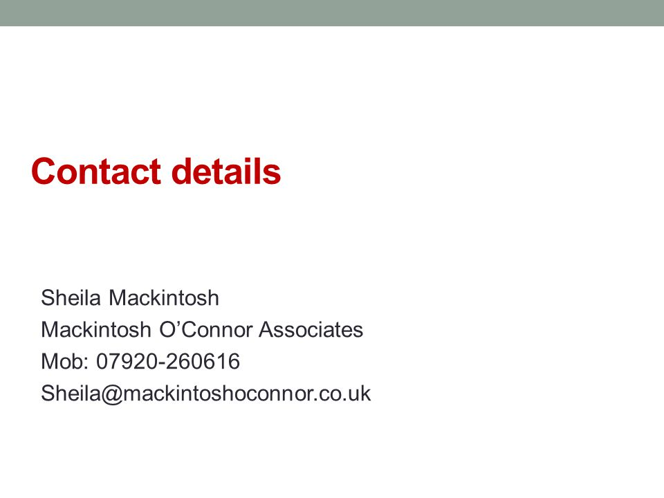 Contact details Sheila Mackintosh Mackintosh OConnor Associates Mob: 07920-260616 Sheila@mackintoshoconnor.co.uk