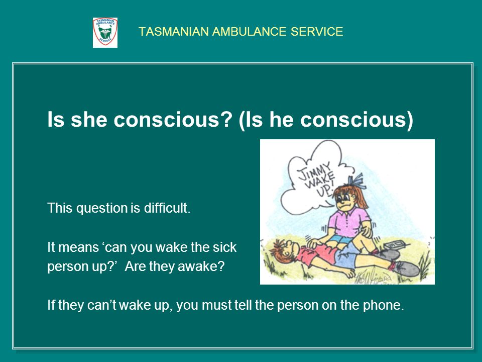 TASMANIAN AMBULANCE SERVICE Is she conscious. (Is he conscious) This question is difficult.