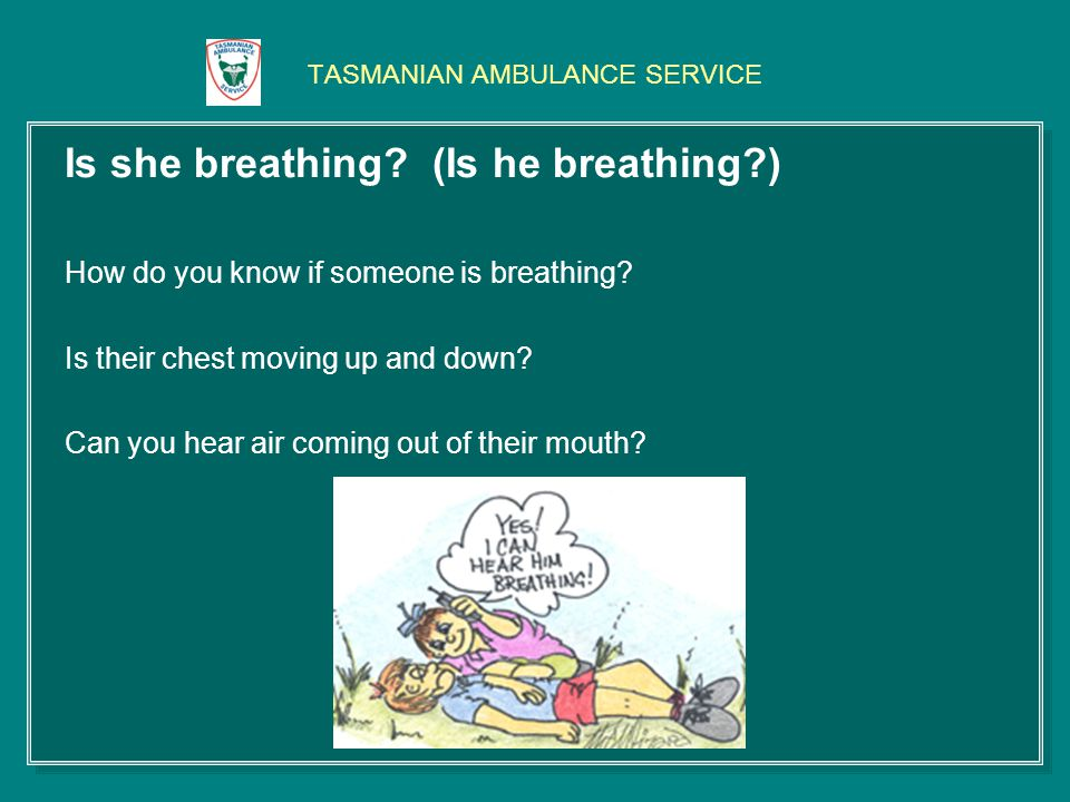 TASMANIAN AMBULANCE SERVICE Is she breathing? (Is he breathing?) How do you know if someone is breathing? Is their chest moving up and down? Can you h