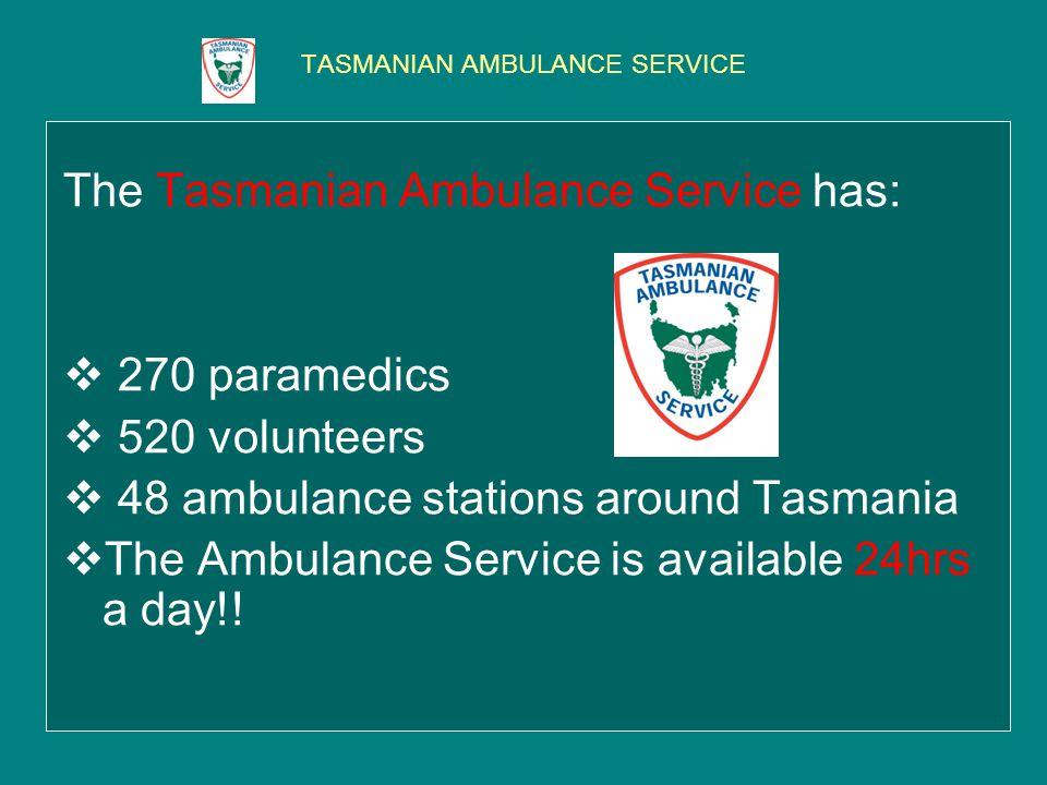 TASMANIAN AMBULANCE SERVICE The Tasmanian Ambulance Service has: 270 paramedics 520 volunteers 48 ambulance stations around Tasmania The Ambulance Service is available 24hrs a day!!