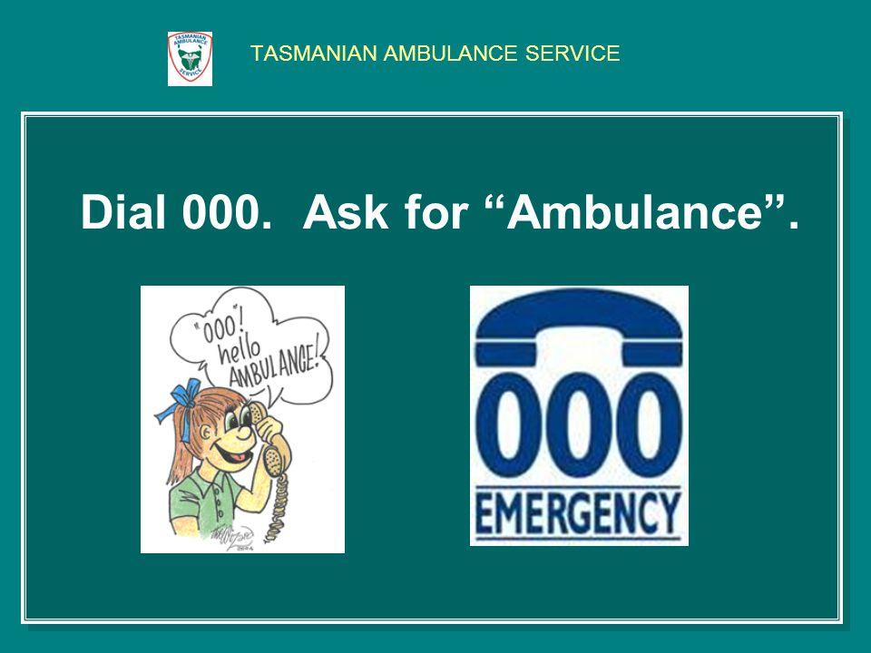 TASMANIAN AMBULANCE SERVICE Dial 000. Ask for Ambulance.