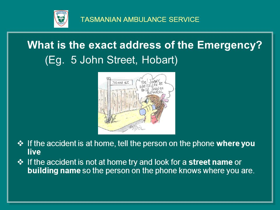 TASMANIAN AMBULANCE SERVICE What is the exact address of the Emergency.