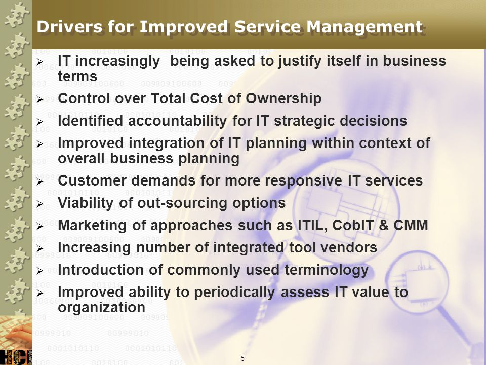 5 Drivers for Improved Service Management IT increasingly being asked to justify itself in business terms Control over Total Cost of Ownership Identified accountability for IT strategic decisions Improved integration of IT planning within context of overall business planning Customer demands for more responsive IT services Viability of out-sourcing options Marketing of approaches such as ITIL, CobIT & CMM Increasing number of integrated tool vendors Introduction of commonly used terminology Improved ability to periodically assess IT value to organization