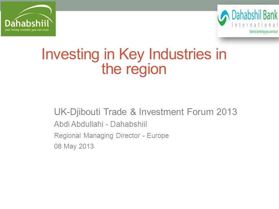 Investing in Key Industries in the region UK-Djibouti Trade & Investment Forum 2013 Abdi Abdullahi - Dahabshiil Regional Managing Director - Europe 08 May 2013