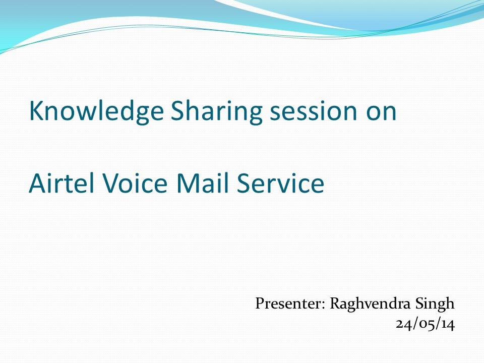 Knowledge Sharing session on Airtel Voice Mail Service Presenter: Raghvendra Singh 24/05/14