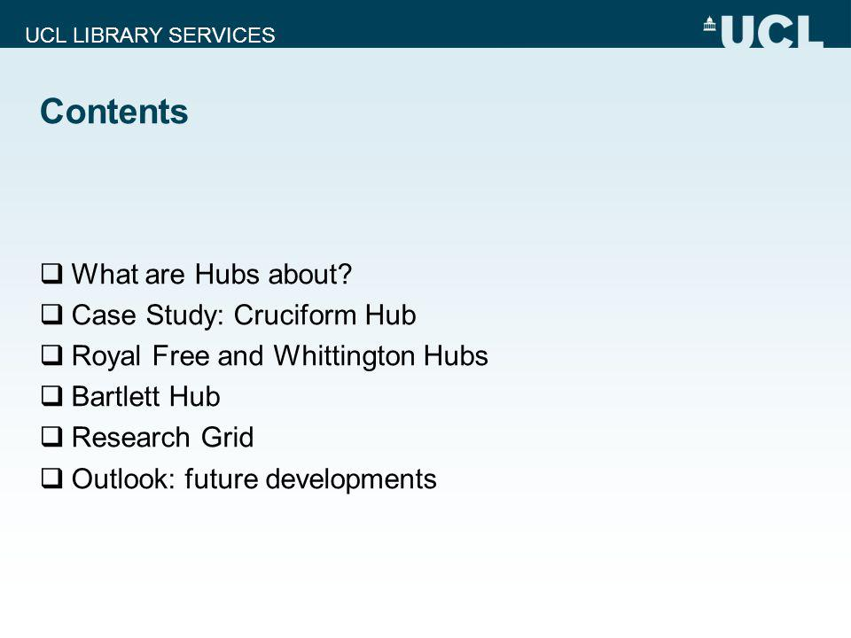 UCL LIBRARY SERVICES Contents What are Hubs about? Case Study: Cruciform Hub Royal Free and Whittington Hubs Bartlett Hub Research Grid Outlook: futur