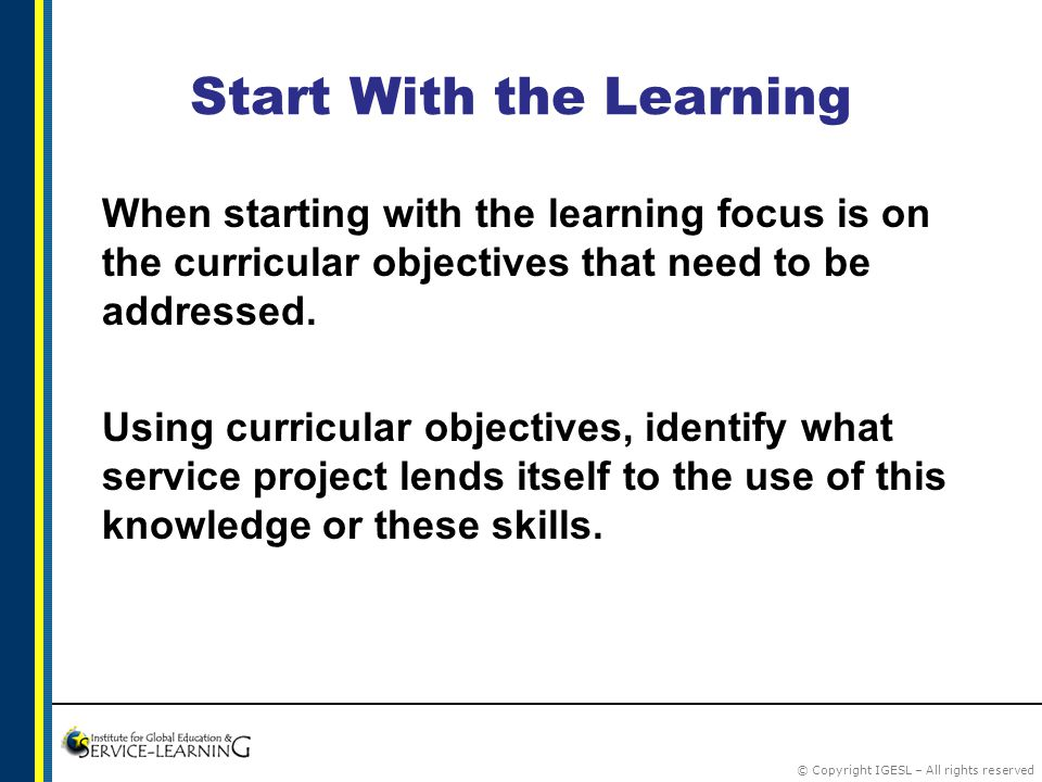 © Copyright IGESL – All rights reserved Start With the Learning When starting with the learning focus is on the curricular objectives that need to be addressed.
