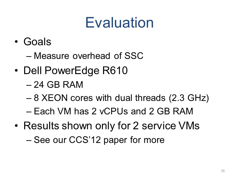 Evaluation Goals –Measure overhead of SSC Dell PowerEdge R610 –24 GB RAM –8 XEON cores with dual threads (2.3 GHz) –Each VM has 2 vCPUs and 2 GB RAM Results shown only for 2 service VMs –See our CCS12 paper for more 36