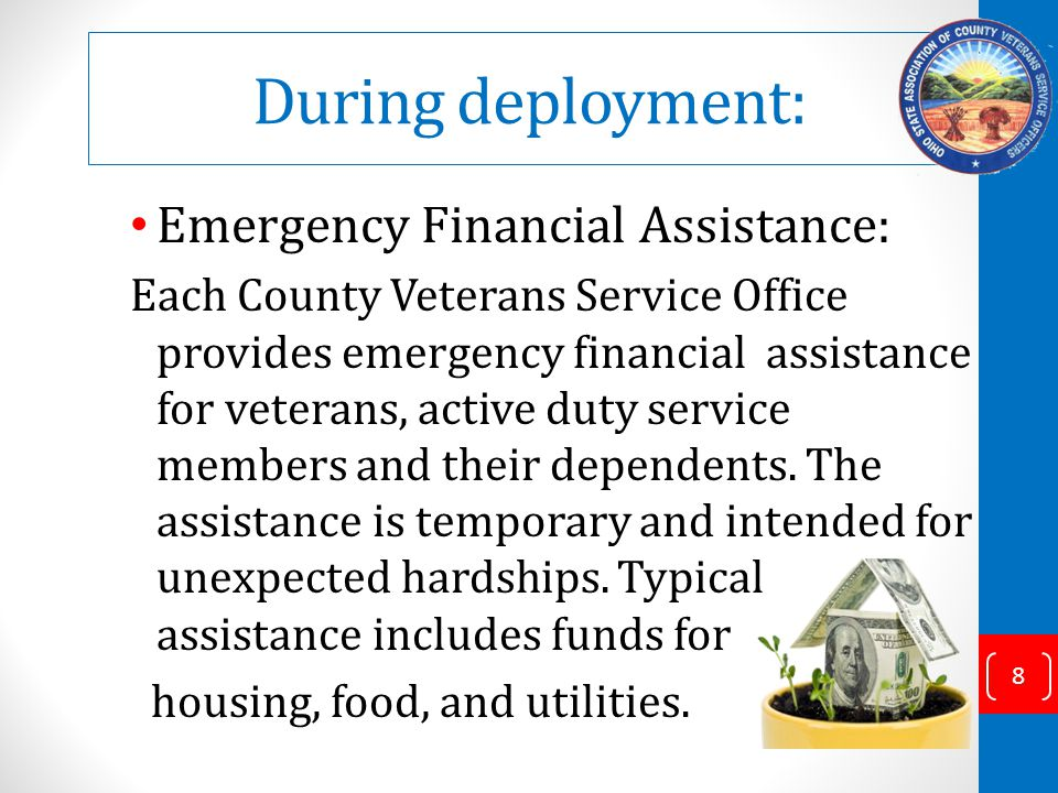 During deployment: Emergency Financial Assistance: Each County Veterans Service Office provides emergency financial assistance for veterans, active duty service members and their dependents.