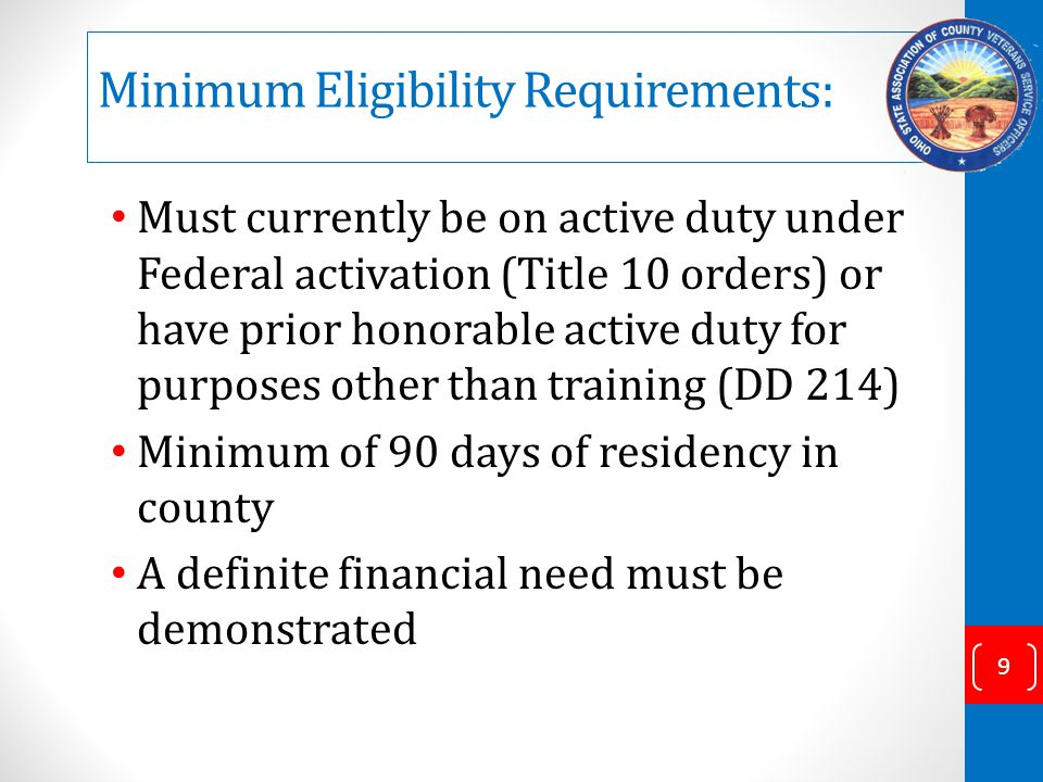 Minimum Eligibility Requirements: Must currently be on active duty under Federal activation (Title 10 orders) or have prior honorable active duty for purposes other than training (DD 214) Minimum of 90 days of residency in county A definite financial need must be demonstrated 9