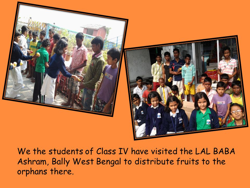 We the students of Class IV have visited the LAL BABA Ashram, Bally West Bengal to distribute fruits to the orphans there.
