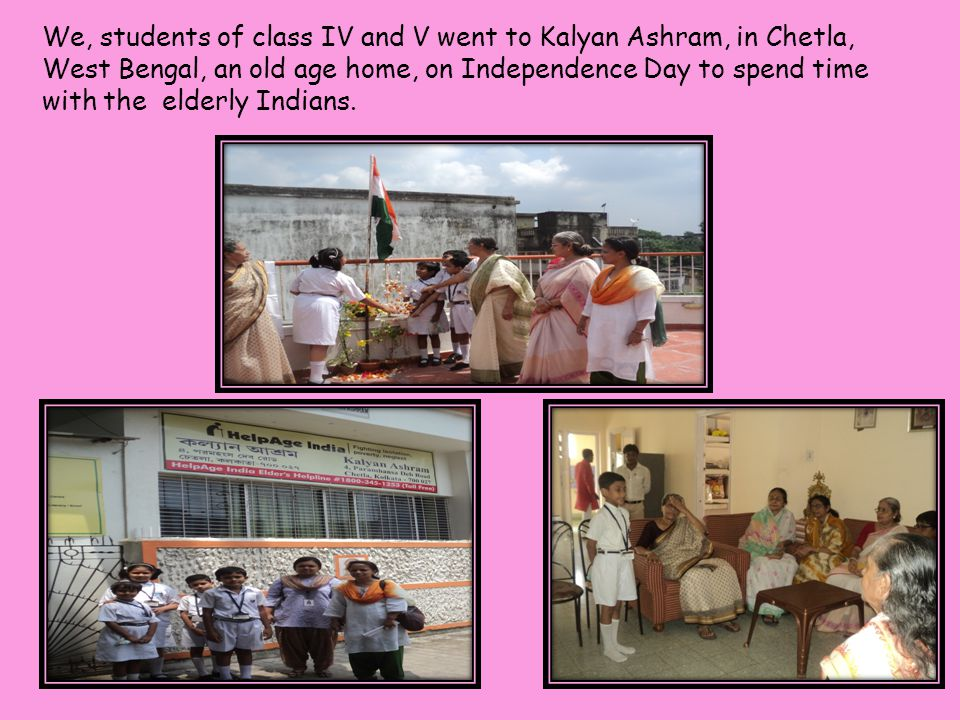 We, students of class IV and V went to Kalyan Ashram, in Chetla, West Bengal, an old age home, on Independence Day to spend time with the elderly Indi