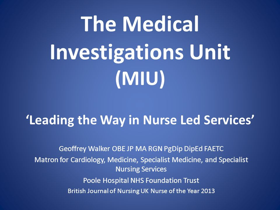 The Medical Investigations Unit (MIU) Leading the Way in Nurse Led Services Geoffrey Walker OBE JP MA RGN PgDip DipEd FAETC Matron for Cardiology, Medicine, Specialist Medicine, and Specialist Nursing Services Poole Hospital NHS Foundation Trust British Journal of Nursing UK Nurse of the Year 2013