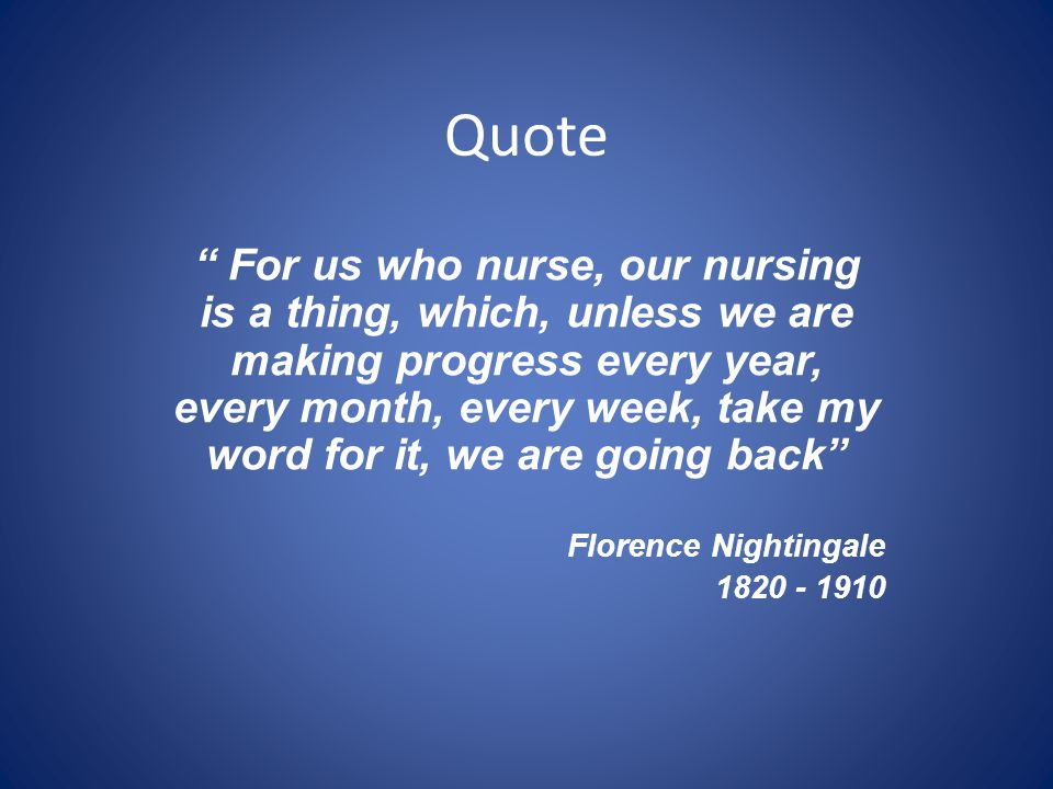 Quote For us who nurse, our nursing is a thing, which, unless we are making progress every year, every month, every week, take my word for it, we are going back Florence Nightingale 1820 - 1910