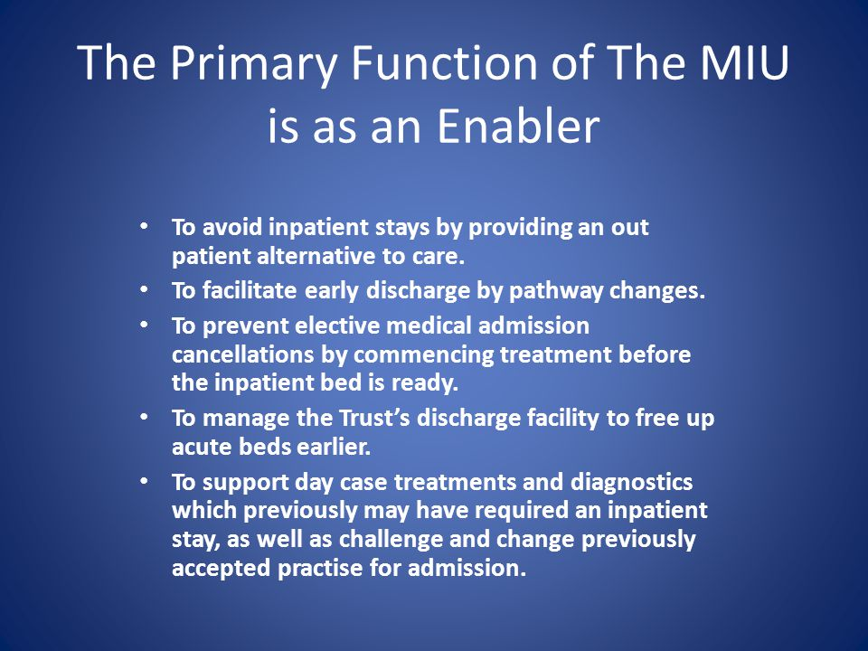 The Primary Function of The MIU is as an Enabler To avoid inpatient stays by providing an out patient alternative to care.