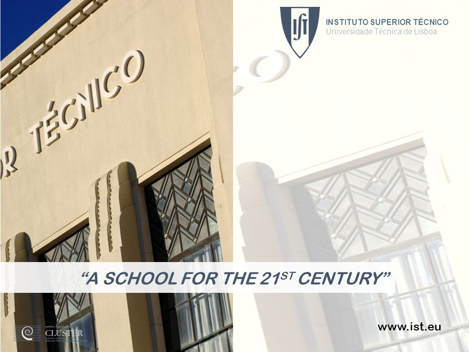 INSTITUTO SUPERIOR TÉCNICO Universidade Técnica de Lisboa 1 www.ist.eu A SCHOOL FOR THE 21 ST CENTURY INSTITUTO SUPERIOR TÉCNICO Universidade Técnica