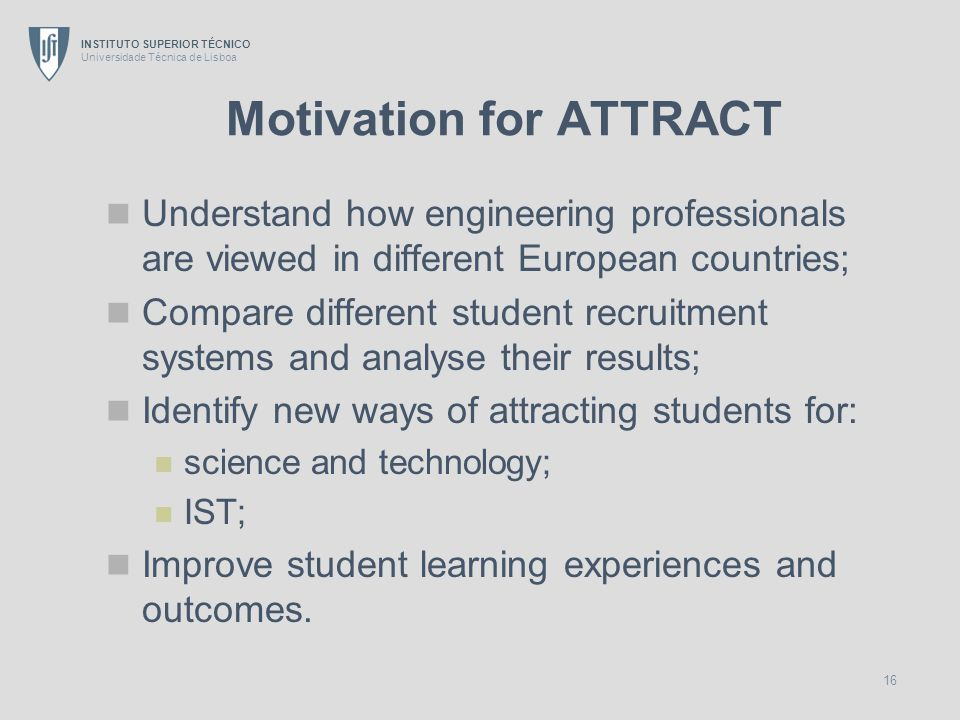INSTITUTO SUPERIOR TÉCNICO Universidade Técnica de Lisboa 16 Motivation for ATTRACT Understand how engineering professionals are viewed in different E